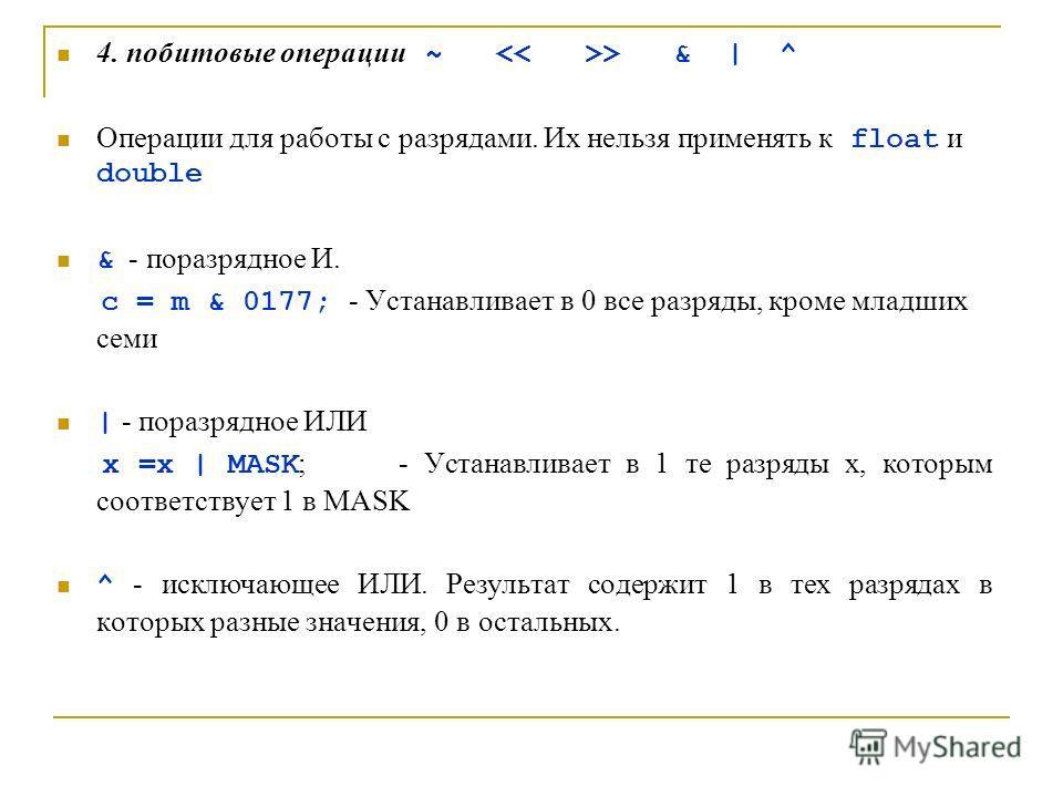 4. побитовые операции ~ > & | ^ Операции для работы с разрядами. Их нельзя применять к float и double & - поразрядное И. c = m & 0177; - Устанавливает в 0 все разряды, кроме младших семи | - поразрядное ИЛИ x =x | MASK ; - Устанавливает в 1 те разряд