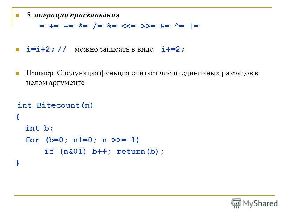 5. операции присваивания = += -= *= /= %= >= &= ^= |= i=i+2; // можно записать в виде i+=2; Пример: Следующая функция считает число единичных разрядов в целом аргументе int Bitecount(n) { int b; for (b=0; n!=0; n >>= 1) if (n&01) b++; return(b); }