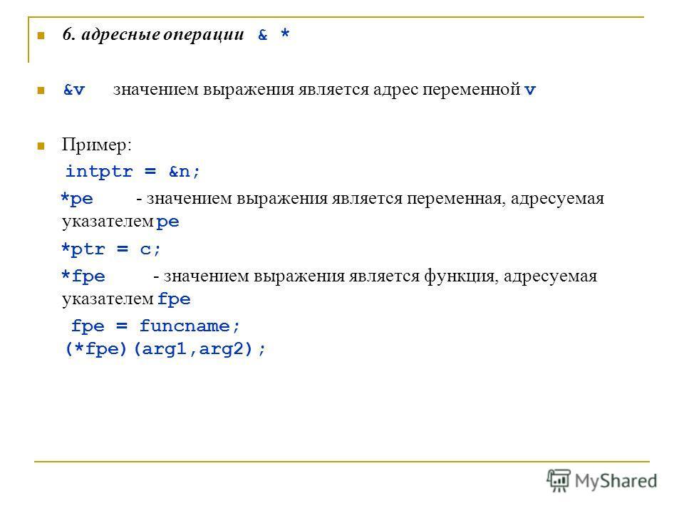 6. адресные операции & * &v значением выражения является адрес переменной v Пример: intptr = &n; *pe - значением выражения является переменная, адресуемая указателем pe *ptr = c; *fpe - значением выражения является функция, адресуемая указателем fpe