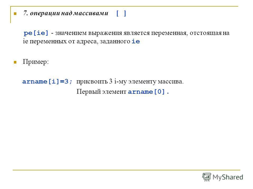 7. операции над массивами [ ] pe[ie] - значением выражения является переменная, отстоящая на ie переменных от адреса, заданного ie Пример: arname[i]=3; присвоить 3 i-му элементу массива. Первый элемент arname[0].