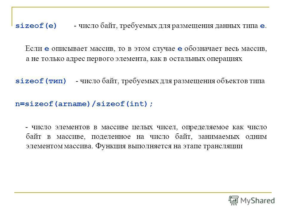 sizeof(e) - число байт, требуемых для размещения данных типа е. Если е описывает массив, то в этом случае е обозначает весь массив, а не только адрес первого элемента, как в остальных операциях sizeof(тип) - число байт, требуемых для размещения объек