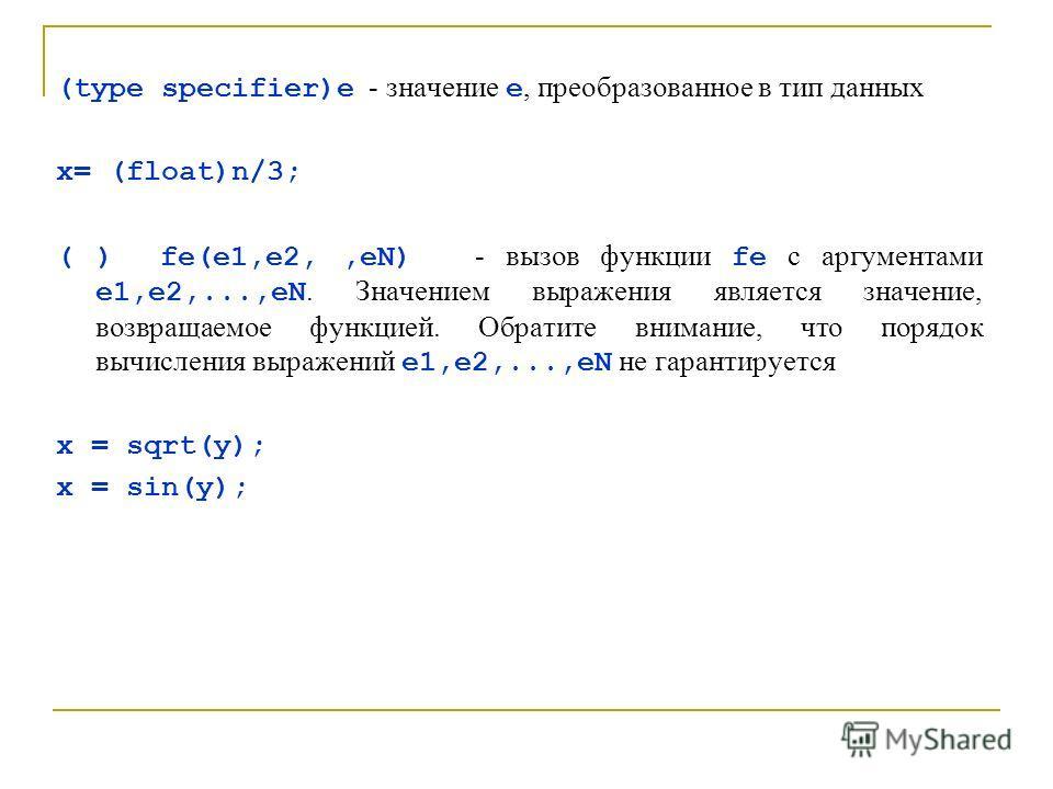 (type specifier)e - значение е, преобразованное в тип данных x= (float)n/3; ( ) fe(e1,e2,,eN) - вызов функции fe с аргументами e1,e2,...,eN. Значением выражения является значение, возвращаемое функцией. Обратите внимание, что порядок вычисления выраж