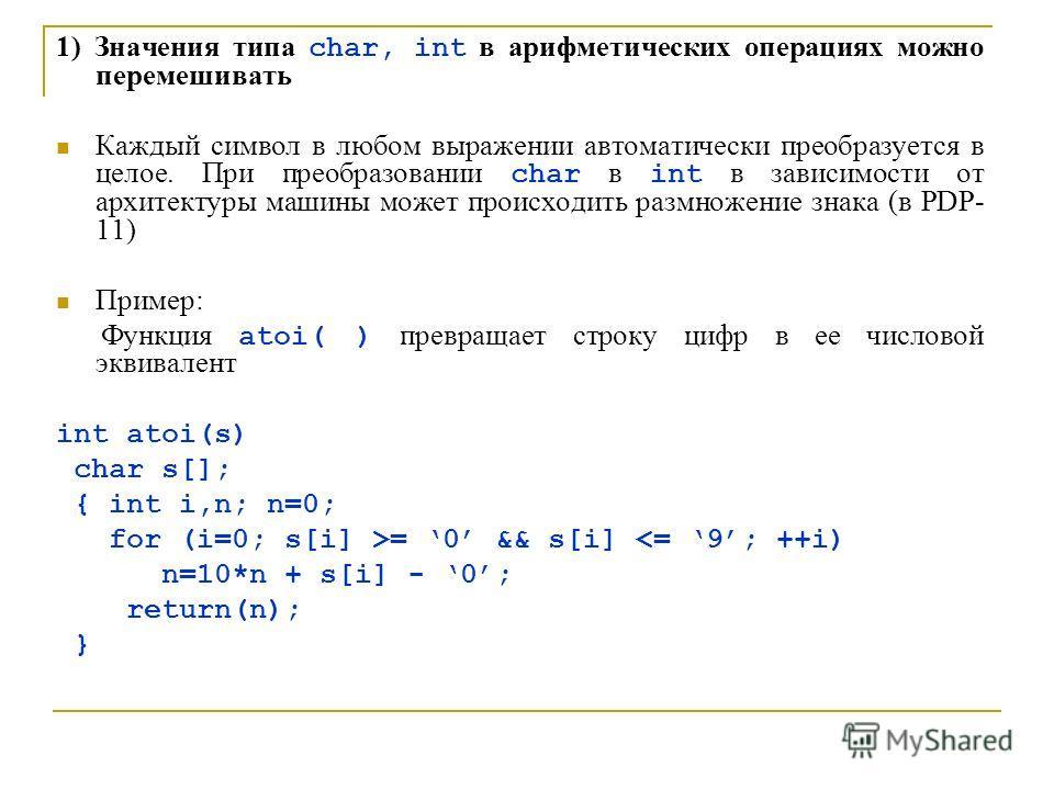 1) Значения типа char, int в арифметических операциях можно перемешивать Каждый символ в любом выражении автоматически преобразуется в целое. При преобразовании char в int в зависимости от архитектуры машины может происходить размножение знака (в PDP