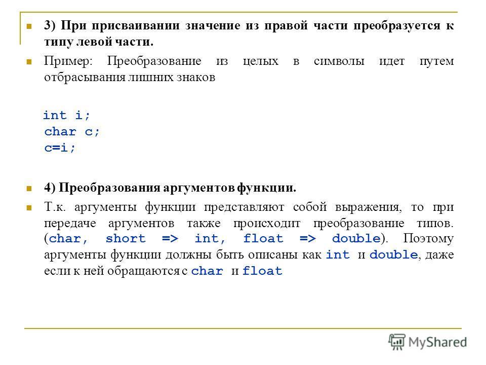 3) При присваивании значение из правой части преобразуется к типу левой части. Пример: Преобразование из целых в символы идет путем отбрасывания лишних знаков int i; char c; c=i; 4) Преобразования аргументов функции. Т.к. аргументы функции представля