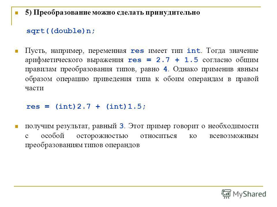 5) Преобразование можно сделать принудительно sqrt((double)n; Пусть, например, переменная res имеет тип int. Тогда значение арифметического выражения res = 2.7 + 1.5 согласно общим правилам преобразования типов, равно 4. Однако применив явным образом
