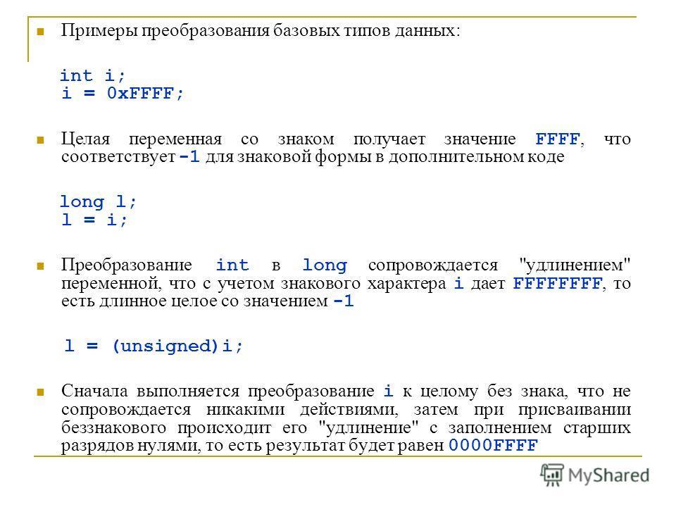 Примеры преобразования базовых типов данных: int i; i = 0xFFFF; Целая переменная со знаком получает значение FFFF, что сoответствует -1 для знаковой формы в дополнительном коде long l; l = i; Преобразование int в long сопровождается