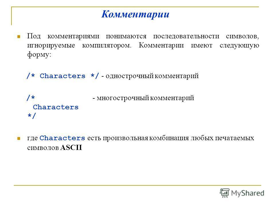 Под комментариями понимаются последовательности символов, игнорируемые компилятором. Комментарии имеют следующую форму: /* Characters */ - однострочный комментарий /* - многострочный комментарий Characters */ где Characters есть произвольная комбинац