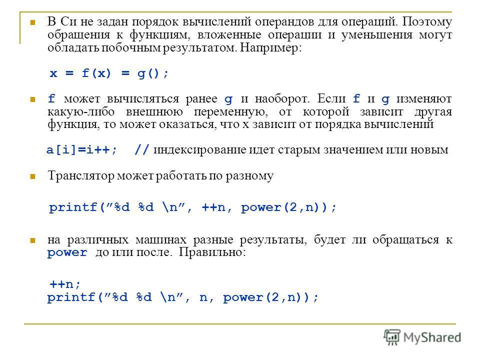 В Си не задан порядок вычислений операндов для операций. Поэтому обращения к функциям, вложенные операции и уменьшения могут обладать побочным результатом. Например: x = f(x) = g(); f может вычисляться ранее g и наоборот. Если f и g изменяют какую-ли