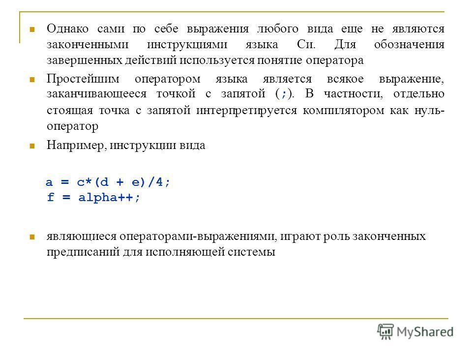 Однако сами по себе выражения любого вида еще не являются законченными инструкциями языка Си. Для обозначения завершенных действий используется понятие оператора Простейшим оператором языка является всякое выражение, заканчивающееся точкой с запятой