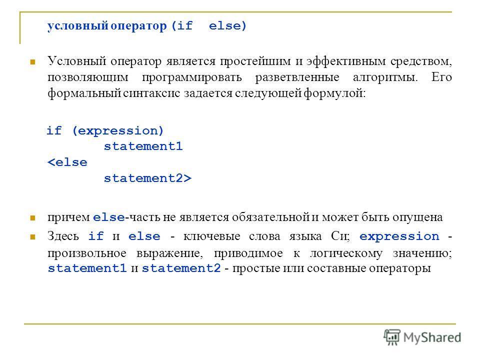 условный оператор (if else) Условный оператор является простейшим и эффективным средством, позволяющим программировать разветвленные алгоритмы. Его формальный синтаксис задается следующей формулой: if (expression) statement1 причем else -часть не явл