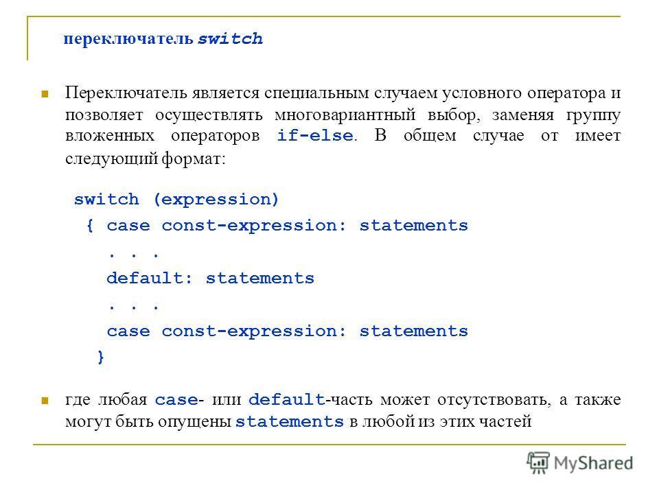 переключатель switch Переключатель является специальным случаем условного оператора и позволяет осуществлять многовариантный выбор, заменяя группу вложенных операторов if-else. В общем случае от имеет следующий формат: switch (expression) { case cons