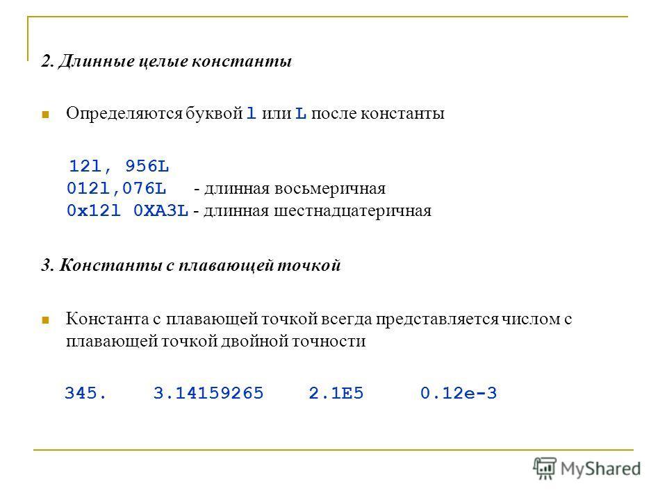 2. Длинные целые константы Определяются буквой l или L после константы 12l, 956L 012l,076L - длинная восьмеричная 0x12l 0XA3L - длинная шестнадцатеричная 3. Константы с плавающей точкой Константа с плавающей точкой всегда представляется числом с плав