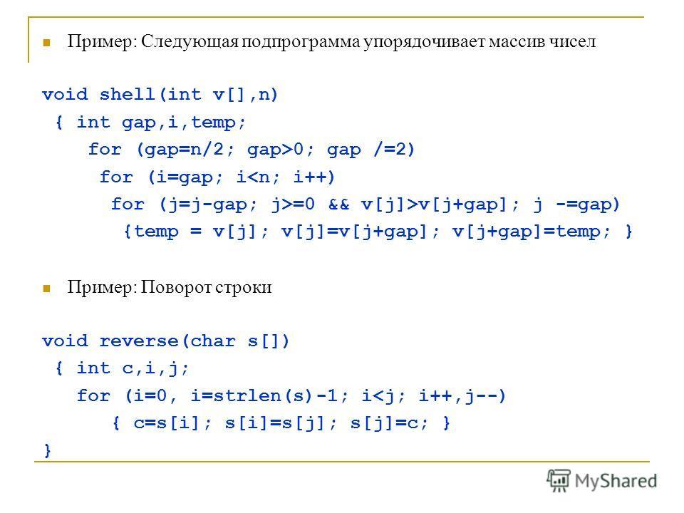 Пример: Следующая подпрограмма упорядочивает массив чисел void shell(int v[],n) { int gap,i,temp; for (gap=n/2; gap>0; gap /=2) for (i=gap; i=0 && v[j]>v[j+gap]; j -=gap) {temp = v[j]; v[j]=v[j+gap]; v[j+gap]=temp; } Пример: Поворот строки void rever
