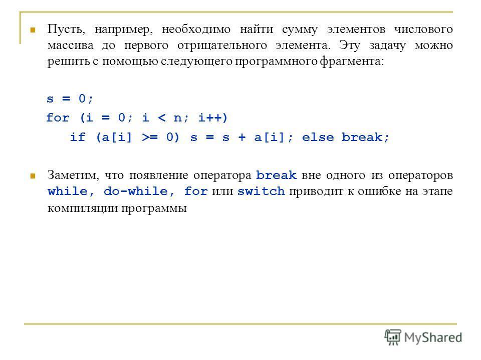 Пусть, например, необходимо найти сумму элементов числового массива до первого отрицательного элемента. Эту задачу можно решить с помощью следующего программного фрагмента: s = 0; for (i = 0; i < n; i++) if (a[i] >= 0) s = s + a[i]; else break; Замет