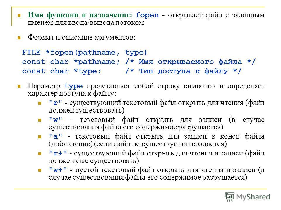 Имя функции и назначение: fopen - открывает файл с заданным именем для ввода/вывода потоком Формат и описание аргументов: FILE *fopen(pathname, type) const char *pathname; /* Имя открываемого файла */ const char *type; /* Тип доступа к файлу */ Парам