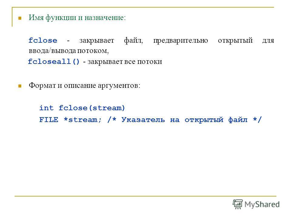 Имя функции и назначение: fclose - закрывает файл, предварительно открытый для ввода/вывода потоком, fcloseall() - закрывает все потоки Формат и описание аргументов: int fclose(stream) FILE *stream; /* Указатель на открытый файл */