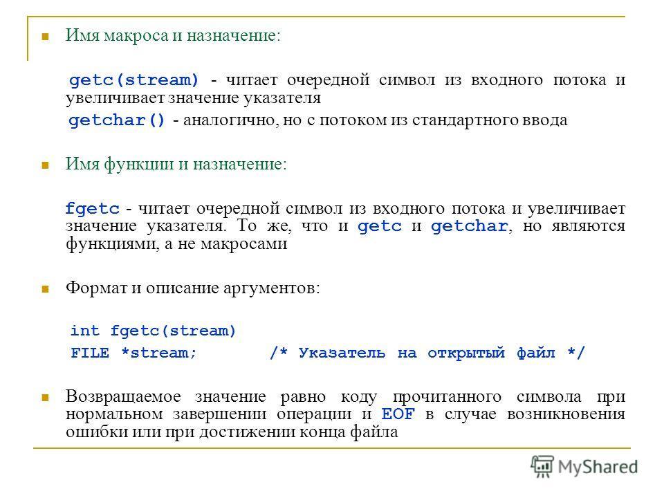 Имя макроса и назначение: getc(stream) - читает очередной символ из входного потока и увеличивает значение указателя getchar() - аналогично, но с потоком из стандартного ввода Имя функции и назначение: fgetc - читает очередной символ из входного пото