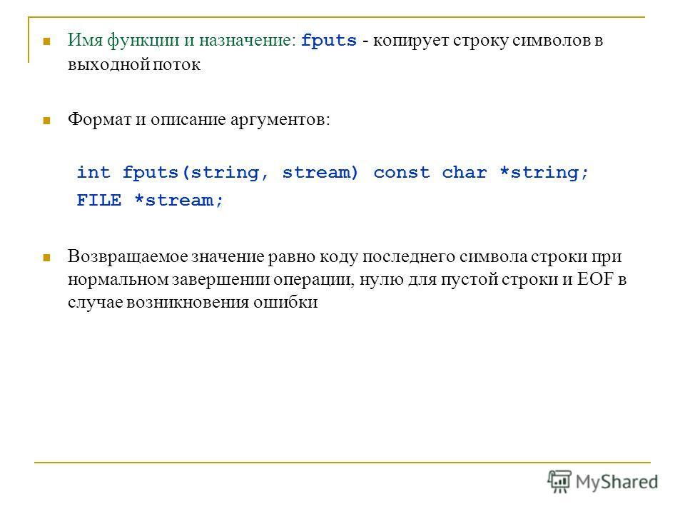 Имя функции и назначение: fputs - копирует строку символов в выходной поток Формат и описание аргументов: int fputs(string, stream) const char *string; FILE *stream; Возвращаемое значение равно коду последнего символа строки при нормальном завершении