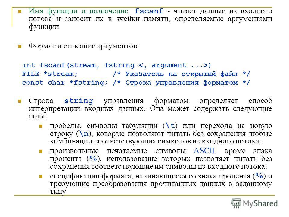 Имя функции и назначение: fscanf - читает данные из входного потока и заносит их в ячейки памяти, определяемые аргументами функции Формат и описание аргументов: int fscanf(stream, fstring ) FILE *stream; /* Указатель на открытый файл */ const char *f