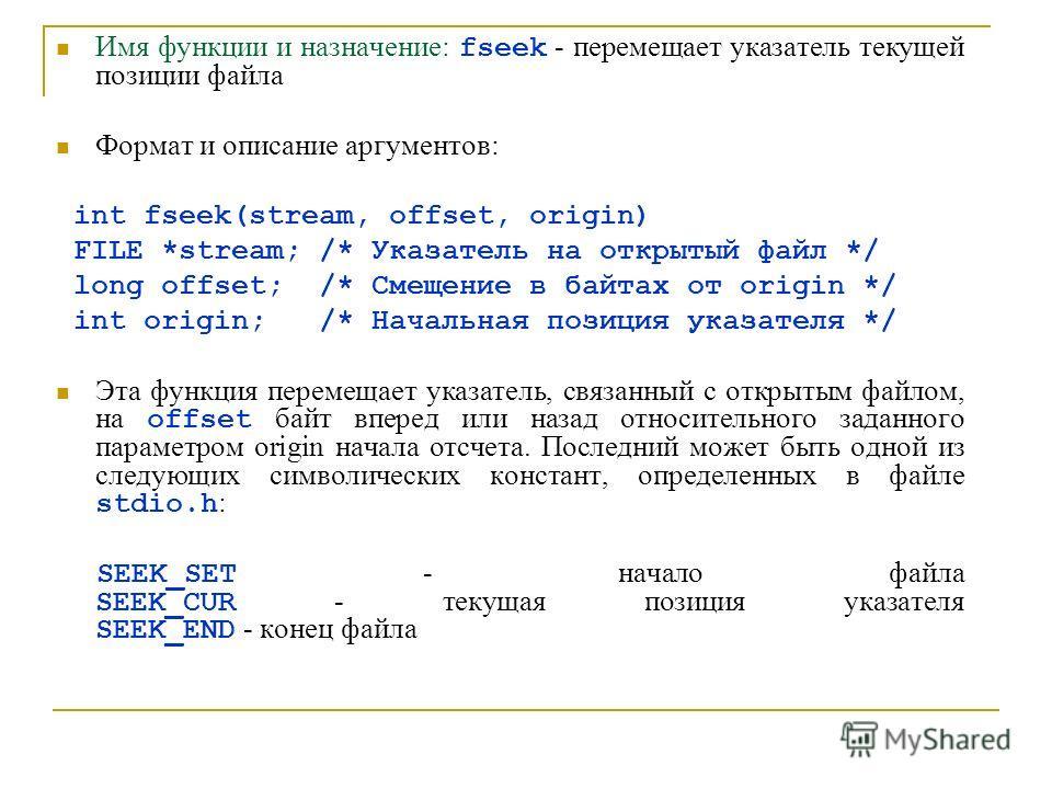 Имя функции и назначение: fseek - перемещает указатель текущей позиции файла Формат и описание аргументов: int fseek(stream, offset, origin) FILE *stream; /* Указатель на открытый файл */ long offset; /* Смещение в байтах от origin */ int origin; /*