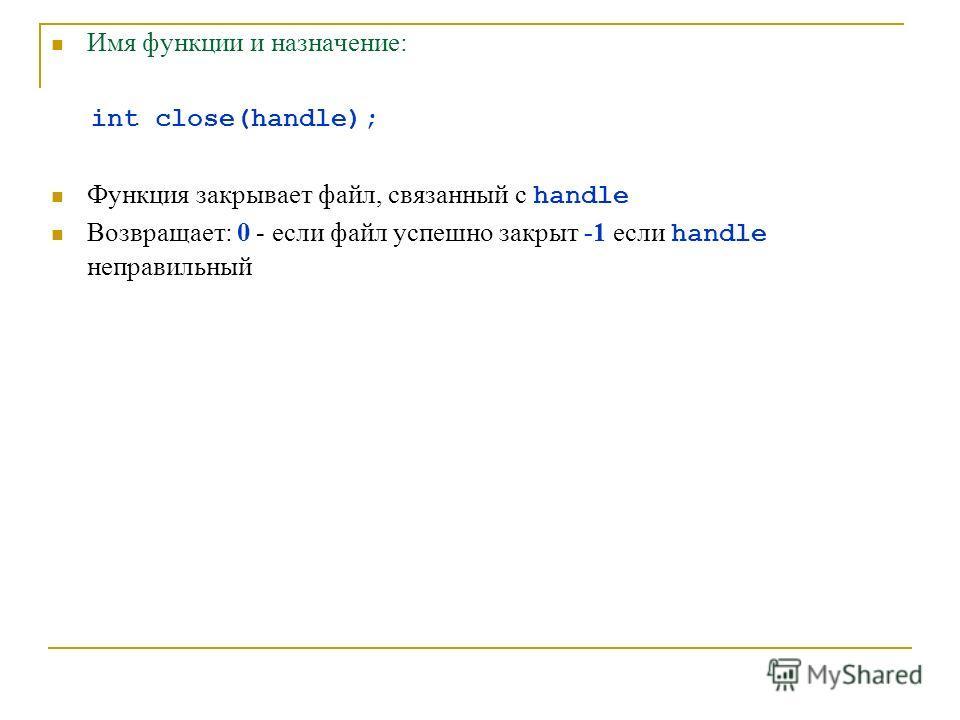Имя функции и назначение: int close(handle); Функция закрывает файл, связанный с handle Возвращает: 0 - если файл успешно закрыт -1 если handle неправильный