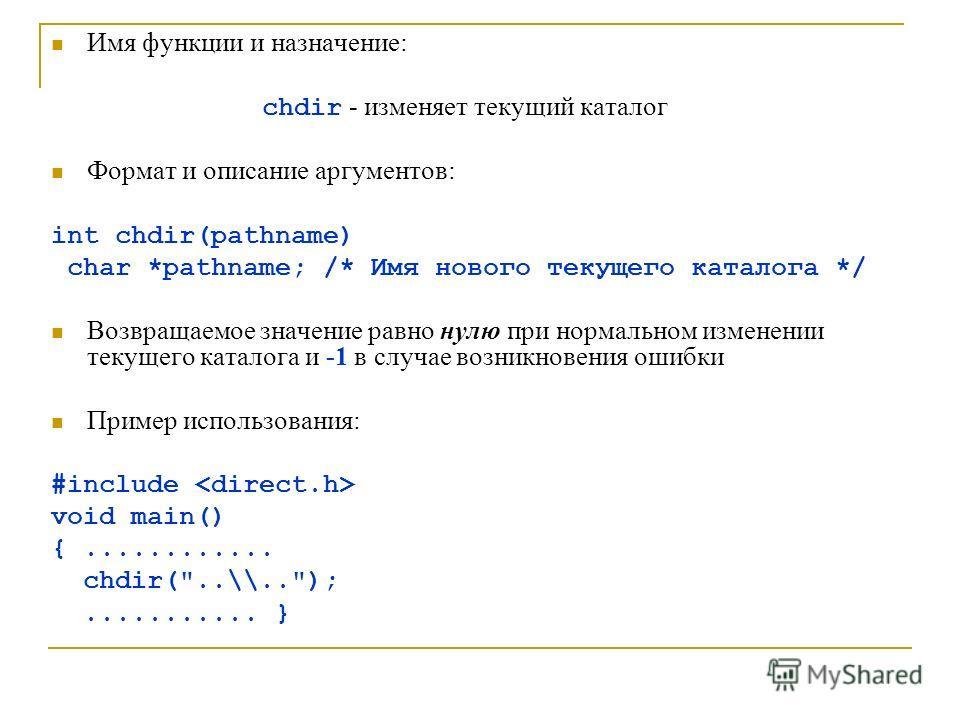 Имя функции и назначение: chdir - изменяет текущий каталог Формат и описание аргументов: int chdir(pathname) char *pathname; /* Имя нового текущего каталога */ Возвращаемое значение равно нулю при нормальном изменении текущего каталога и -1 в случае