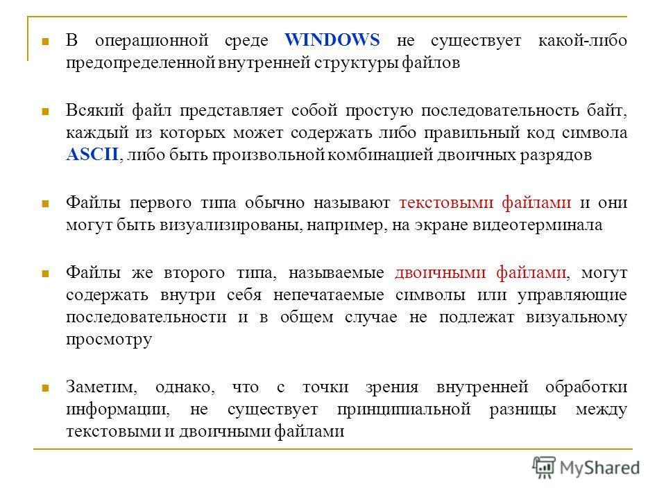 В операционной среде WINDOWS не существует какой-либо предопределенной внутренней структуры файлов Всякий файл представляет собой простую последовательность байт, каждый из которых может содержать либо правильный код символа ASCII, либо быть произвол