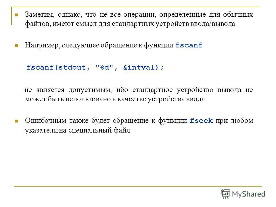 Заметим, однако, что не все операции, определенные для обычных файлов, имеют смысл для стандартных устройств ввода/вывода Например, следующее обращение к функции fscanf fscanf(stdout,