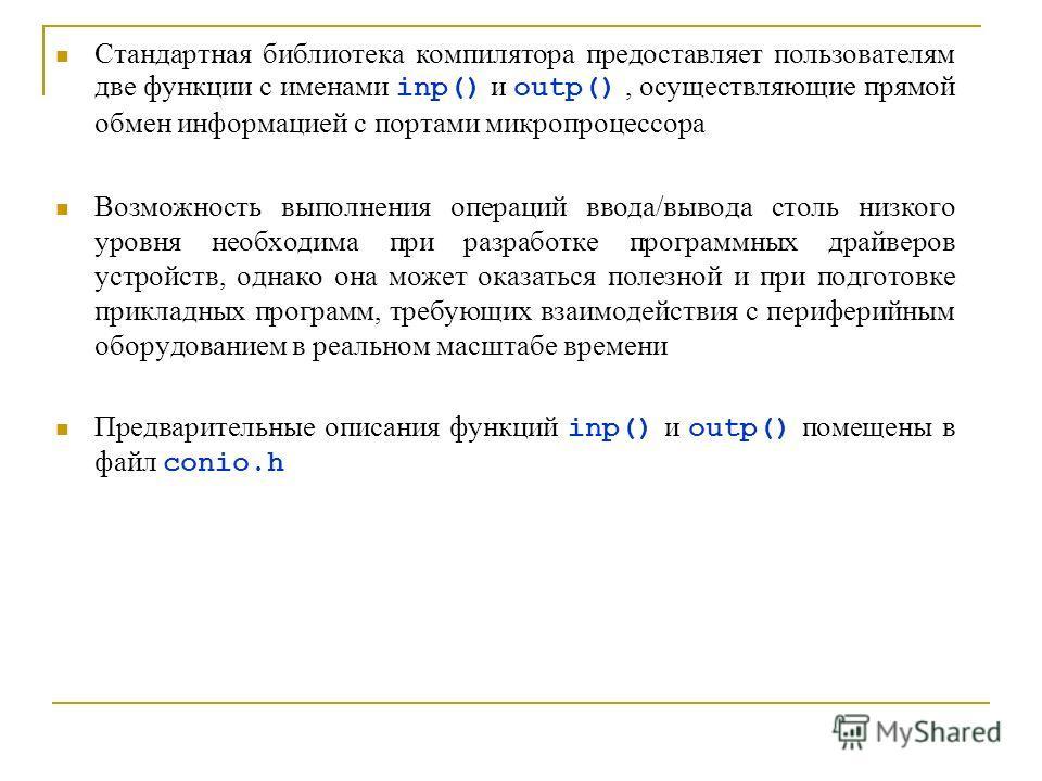 Стандартная библиотека компилятора предоставляет пользователям две функции с именами inp() и outp(), осуществляющие прямой обмен информацией с портами микропроцессора Возможность выполнения операций ввода/вывода столь низкого уровня необходима при ра
