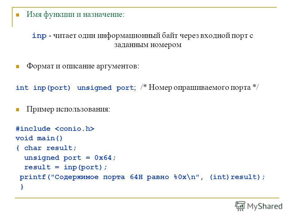 Имя функции и назначение: inp - читает один информационный байт через входной порт с заданным номером Формат и описание аргументов: int inp(port) unsigned port ; /* Номер опрашиваемого порта */ Пример использования: #include void main() { char result