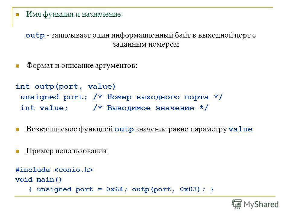 Имя функции и назначение: outp - записывает один информационный байт в выходной порт с заданным номером Формат и описание аргументов: int outp(port, value) unsigned port; /* Номер выходного порта */ int value; /* Выводимое значение */ Возвращаемое фу