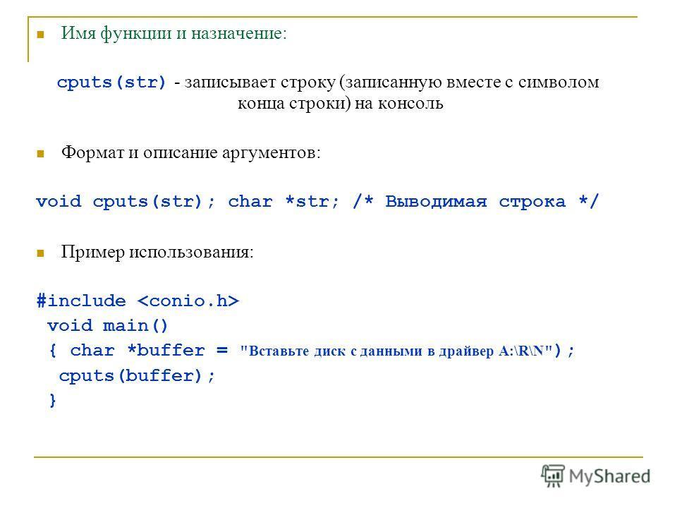 Имя функции и назначение: cputs(str) - записывает строку (записанную вместе с символом конца строки) на консоль Формат и описание аргументов: void cputs(str); char *str; /* Выводимая строка */ Пример использования: #include void main() { char *buffer