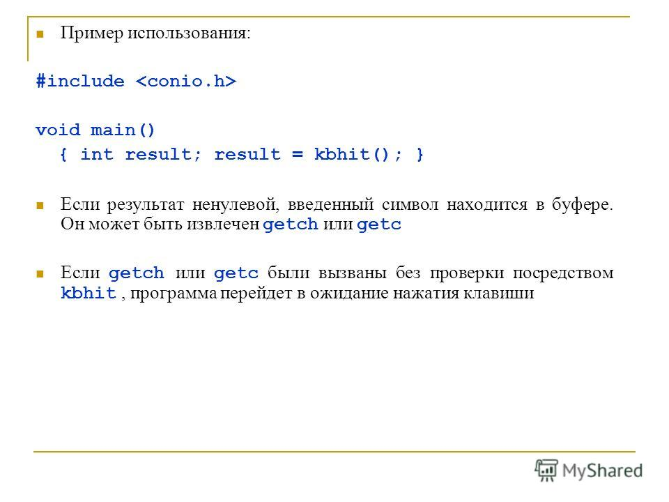 Пример использования: #include void main() { int result; result = kbhit(); } Если результат ненулевой, введенный символ находится в буфере. Он может быть извлечен getch или getc Если getch или getc были вызваны без проверки посредством kbhit, програм