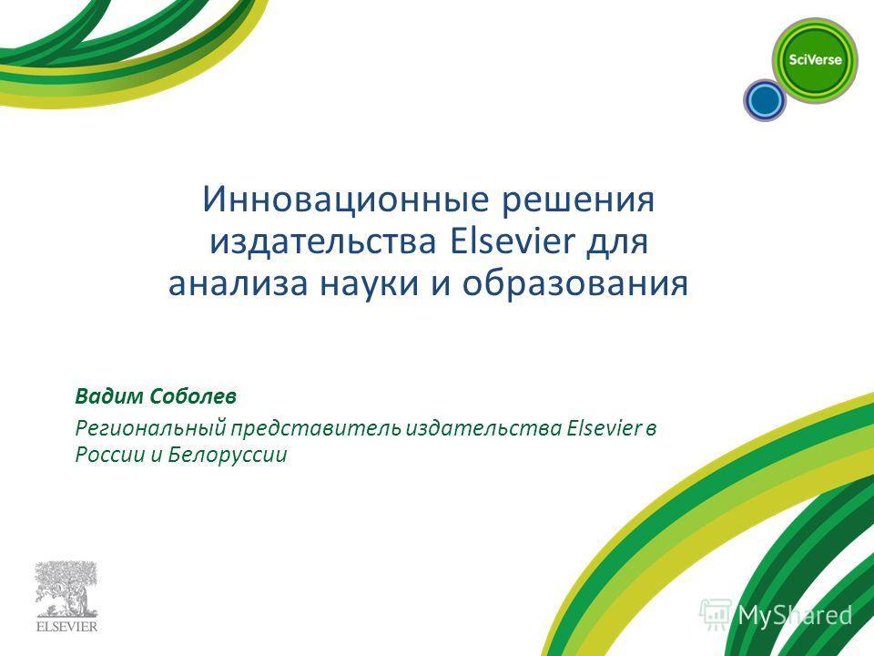 Вадим Соболев Региональный представитель издательства Elsevier в России и Белоруссии Инновационные решения издательства Elsevier для анализа науки и образования