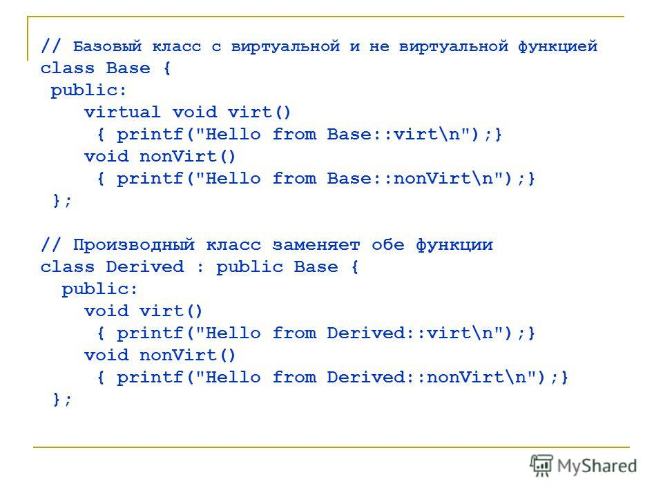 // Базовый класс с виртуальной и не виртуальной функцией class Base { public: virtual void virt() { printf(