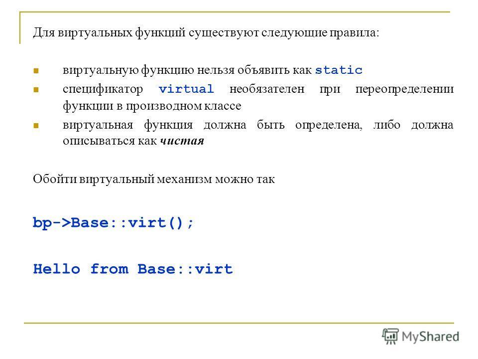 Для виртуальных функций существуют следующие правила: виртуальную функцию нельзя объявить как static спецификатор virtual необязателен при переопределении функции в производном классе виртуальная функция должна быть определена, либо должна описыватьс