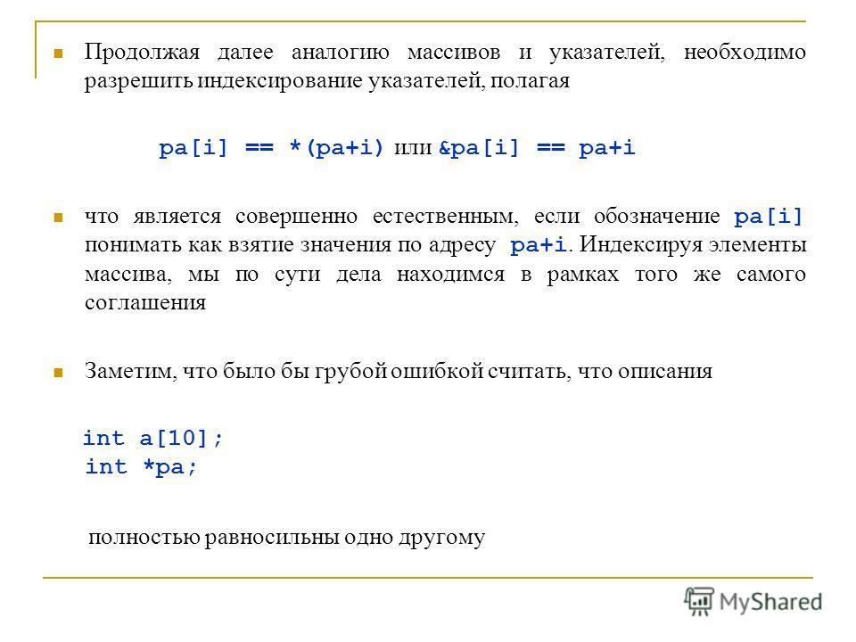 Продолжая далее аналогию массивов и указателей, необходимо разрешить индексирование указателей, полагая pa[i] == *(pa+i) или &pa[i] == pa+i что является совершенно естественным, если обозначение pa[i] понимать как взятие значения по адресу pa+i. Инде