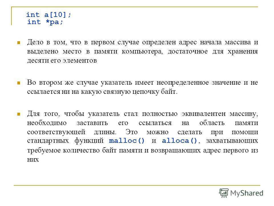 int a[10]; int *pa; Дело в том, что в первом случае определен адрес начала массива и выделено место в памяти компьютера, достаточное для хранения десяти его элементов Во втором же случае указатель имеет неопределенное значение и не ссылается ни на ка