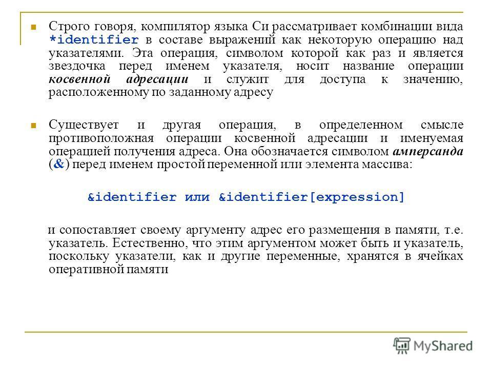 Строго говоря, компилятор языка Си рассматривает комбинации вида *identifier в составе выражений как некоторую операцию над указателями. Эта операция, символом которой как раз и является звездочка перед именем указателя, носит название операции косве