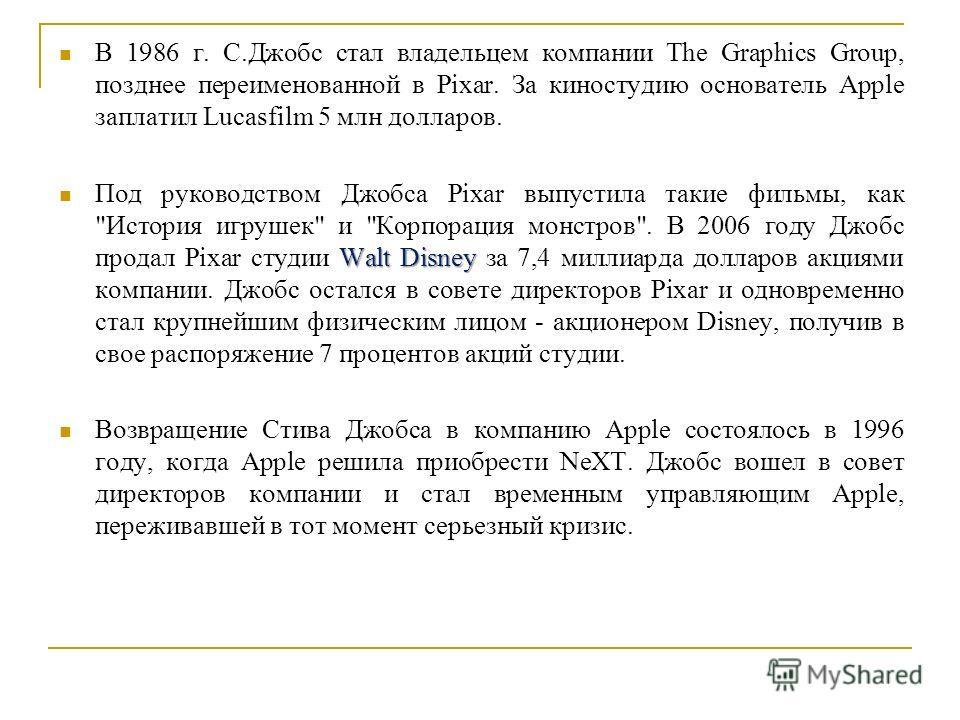 В 1986 г. С.Джобс стал владельцем компании The Graphics Group, позднее переименованной в Pixar. За киностудию основатель Apple заплатил Lucasfilm 5 млн долларов. Walt Disney Под руководством Джобса Pixar выпустила такие фильмы, как
