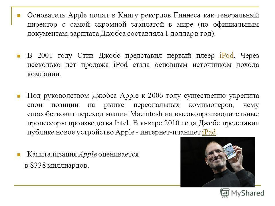 Основатель Apple попал в Книгу рекордов Гиннеса как генеральный директор с самой скромной зарплатой в мире (по официальным документам, зарплата Джобса составляла 1 доллар в год). В 2001 году Стив Джобс представил первый плеер iPod. Через несколько ле