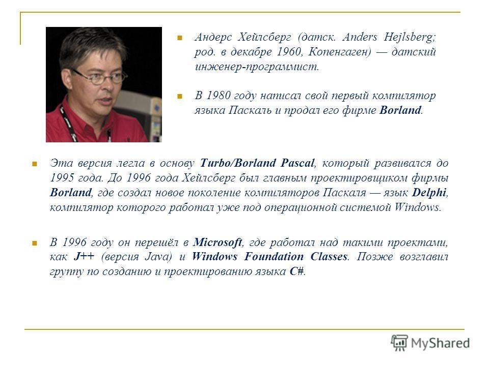Андерс Хейлсберг (датск. Anders Hejlsberg; род. в декабре 1960, Копенгаген) датский инженер-программист. В 1980 году написал свой первый компилятор языка Паскаль и продал его фирме Borland. Эта версия легла в основу Turbo/Borland Pascal, который разв