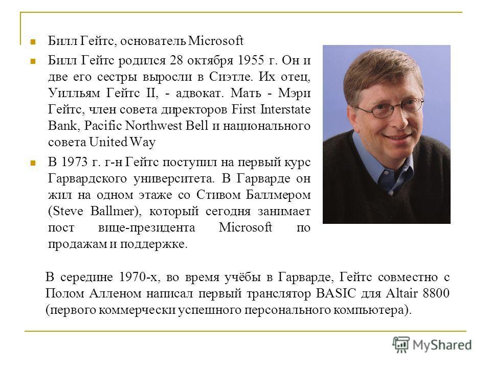 Билл Гейтс, основатель Microsoft Билл Гейтс родился 28 октября 1955 г. Он и две его сестры выросли в Сиэтле. Их отец, Уилльям Гейтс II, - адвокат. Мать - Мэри Гейтс, член совета директоров First Interstate Bank, Pacific Northwest Bell и национального