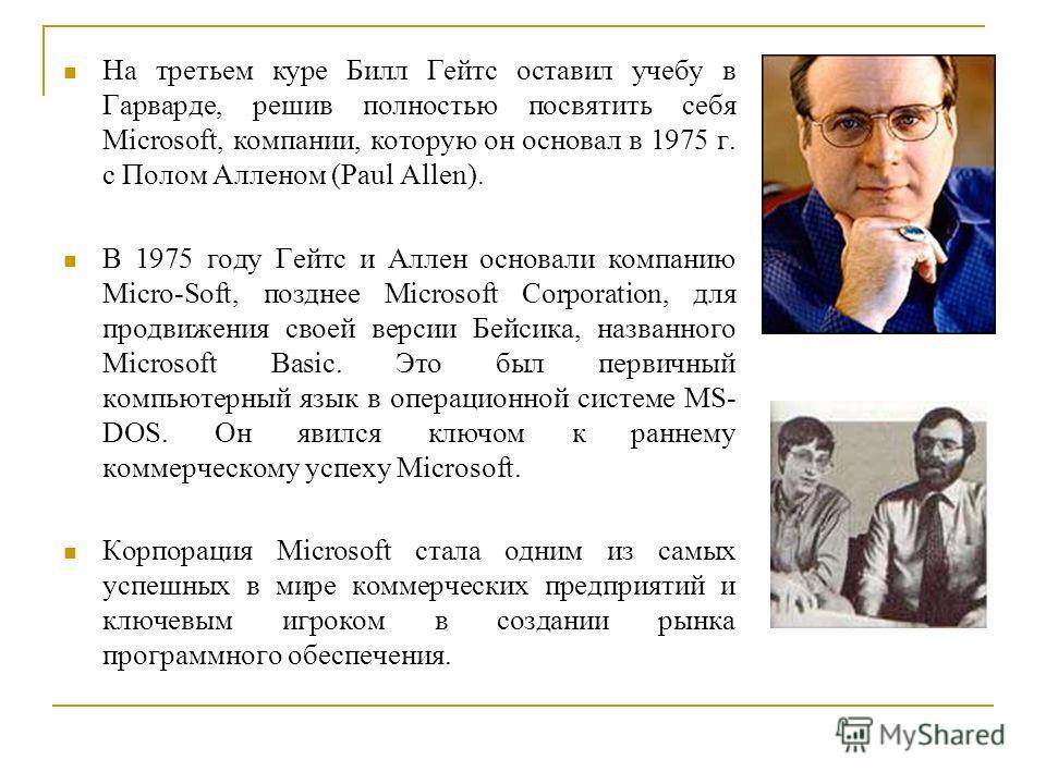 На третьем куре Билл Гейтс оставил учебу в Гарварде, решив полностью посвятить себя Microsoft, компании, которую он основал в 1975 г. с Полом Алленом (Paul Allen). В 1975 году Гейтс и Аллен основали компанию Micro-Soft, позднее Microsoft Corporation,