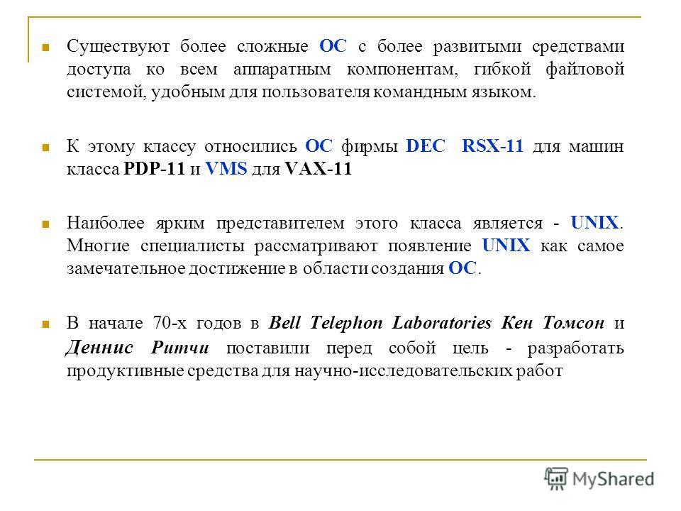 Существуют более сложные ОС с более развитыми средствами доступа ко всем аппаратным компонентам, гибкой файловой системой, удобным для пользователя командным языком. К этому классу относились ОС фирмы DEC RSX-11 для машин класса PDP-11 и VMS для VAX-