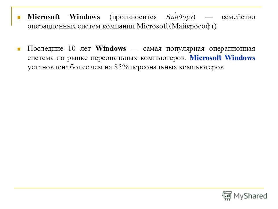 Microsoft Windows (произносится Ви́ндоуз) семейство операционных систем компании Microsoft (Майкрософт) Windows Microsoft Windows Последние 10 лет Windows самая популярная операционная система на рынке персональных компьютеров. Microsoft Windows уста