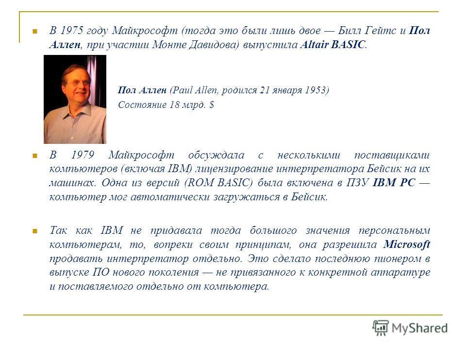 В 1975 году Майкрософт (тогда это были лишь двое Билл Гейтс и Пол Аллен, при участии Монте Давидова) выпустила Altair BASIC. Пол Аллен (Paul Allen, родился 21 января 1953) Состояние 18 млрд. $ В 1979 Майкрософт обсуждала с несколькими поставщиками ко