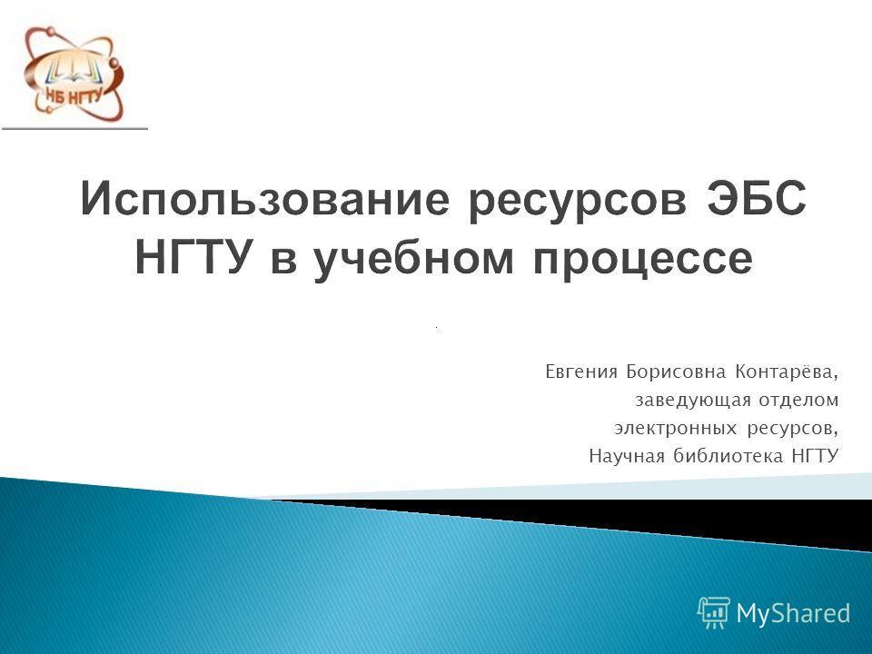 Использование ресурсов ЭБС НГТУ в учебном процессе Евгения Борисовна Контарёва, заведующая отделом электронных ресурсов, Научная библиотека НГТУ