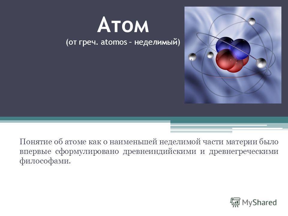 Атом (от греч. atomos – неделимый) Понятие об атоме как о наименьшей неделимой части материи было впервые сформулировано древнеиндийскими и древнегреческими философами.