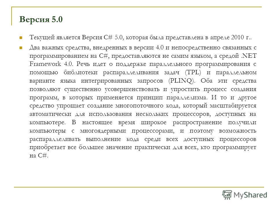 Версия 5.0 Текущей является Версия С# 5.0, которая была представлена в апреле 2010 г.. Два важных средства, внедренных в версии 4.0 и непосредственно связанных с программированием на C#, предоставляются не самим языком, а средой.NET Framework 4.0. Ре